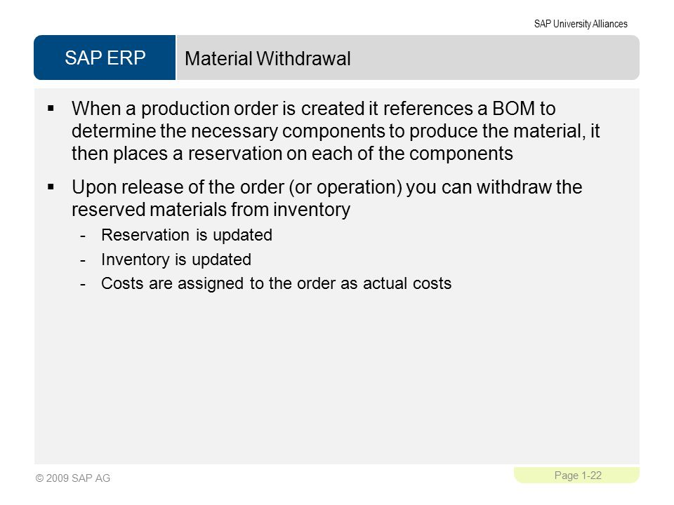 SAP ERP SAP University Alliances Page 1-22 © 2009 SAP AG Material Withdrawal  When a production order is created it references a BOM to determine the necessary components to produce the material, it then places a reservation on each of the components  Upon release of the order (or operation) you can withdraw the reserved materials from inventory -Reservation is updated -Inventory is updated -Costs are assigned to the order as actual costs