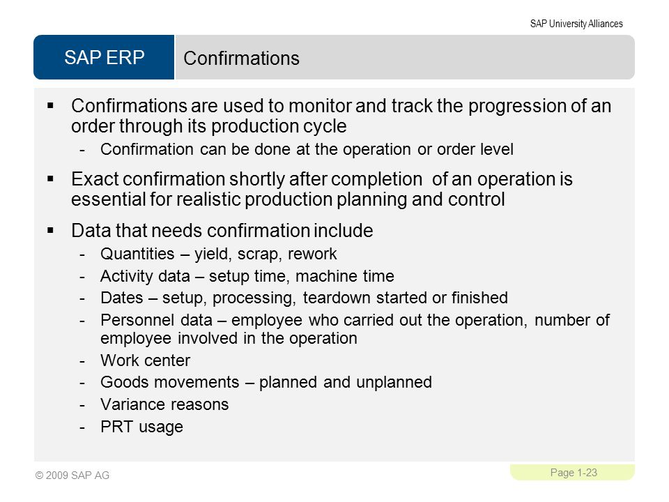 SAP ERP SAP University Alliances Page 1-23 © 2009 SAP AG Confirmations  Confirmations are used to monitor and track the progression of an order through its production cycle -Confirmation can be done at the operation or order level  Exact confirmation shortly after completion of an operation is essential for realistic production planning and control  Data that needs confirmation include -Quantities – yield, scrap, rework -Activity data – setup time, machine time -Dates – setup, processing, teardown started or finished -Personnel data – employee who carried out the operation, number of employee involved in the operation -Work center -Goods movements – planned and unplanned -Variance reasons -PRT usage