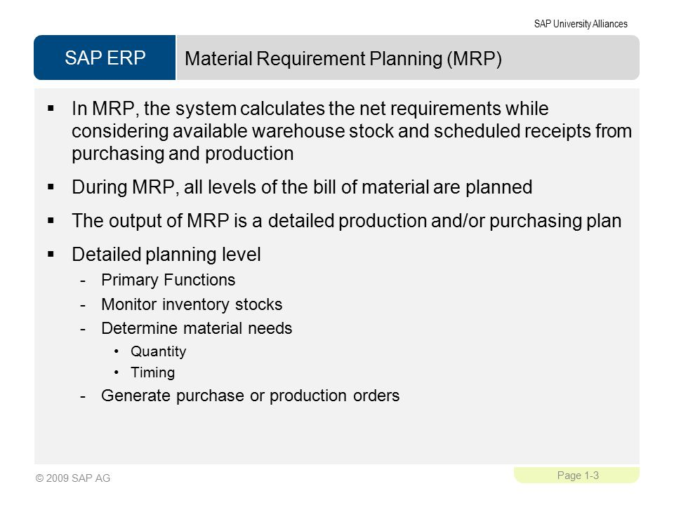 SAP ERP SAP University Alliances Page 1-3 © 2009 SAP AG Material Requirement Planning (MRP)  In MRP, the system calculates the net requirements while considering available warehouse stock and scheduled receipts from purchasing and production  During MRP, all levels of the bill of material are planned  The output of MRP is a detailed production and/or purchasing plan  Detailed planning level -Primary Functions -Monitor inventory stocks -Determine material needs Quantity Timing -Generate purchase or production orders