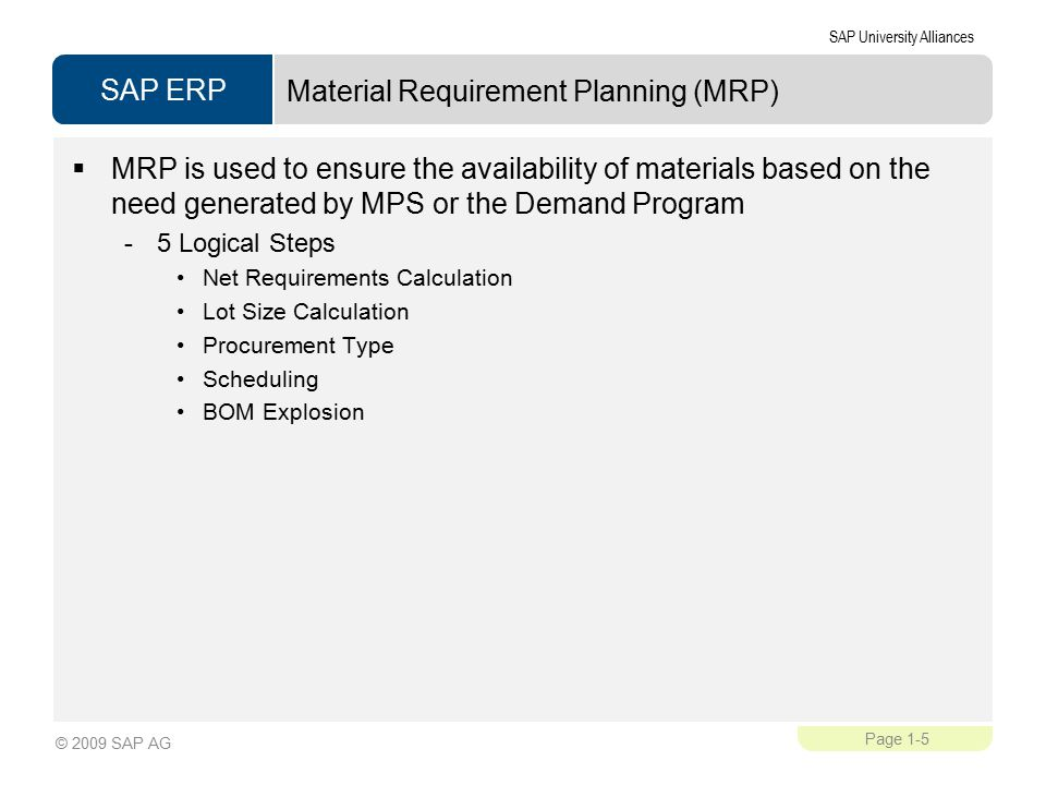 SAP ERP SAP University Alliances Page 1-5 © 2009 SAP AG Material Requirement Planning (MRP)  MRP is used to ensure the availability of materials based on the need generated by MPS or the Demand Program -5 Logical Steps Net Requirements Calculation Lot Size Calculation Procurement Type Scheduling BOM Explosion
