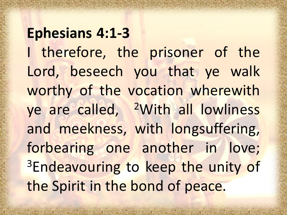 Ephesians 4:1-3 I therefore, the prisoner of the Lord, beseech you that ye walk worthy of the vocation wherewith ye are called, 2 With all lowliness and meekness, with longsuffering, forbearing one another in love; 3 Endeavouring to keep the unity of the Spirit in the bond of peace.