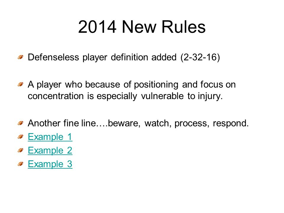 2014 New Rules Defenseless player definition added (2-32-16) A player who because of positioning and focus on concentration is especially vulnerable to injury.