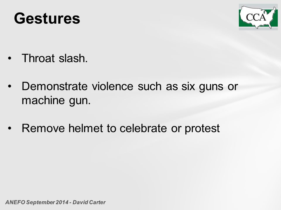 Gestures Throat slash. Demonstrate violence such as six guns or machine gun. Remove helmet to celebrate or protest ANEFO September 2014 - David Carter