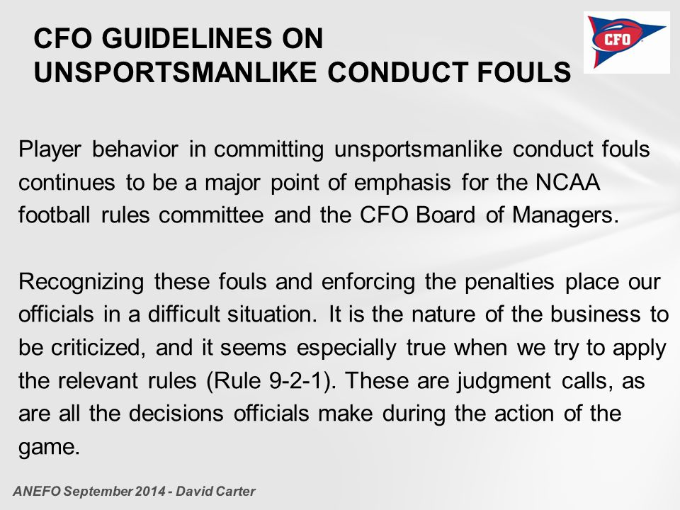 CFO GUIDELINES ON UNSPORTSMANLIKE CONDUCT FOULS Player behavior in committing unsportsmanlike conduct fouls continues to be a major point of emphasis