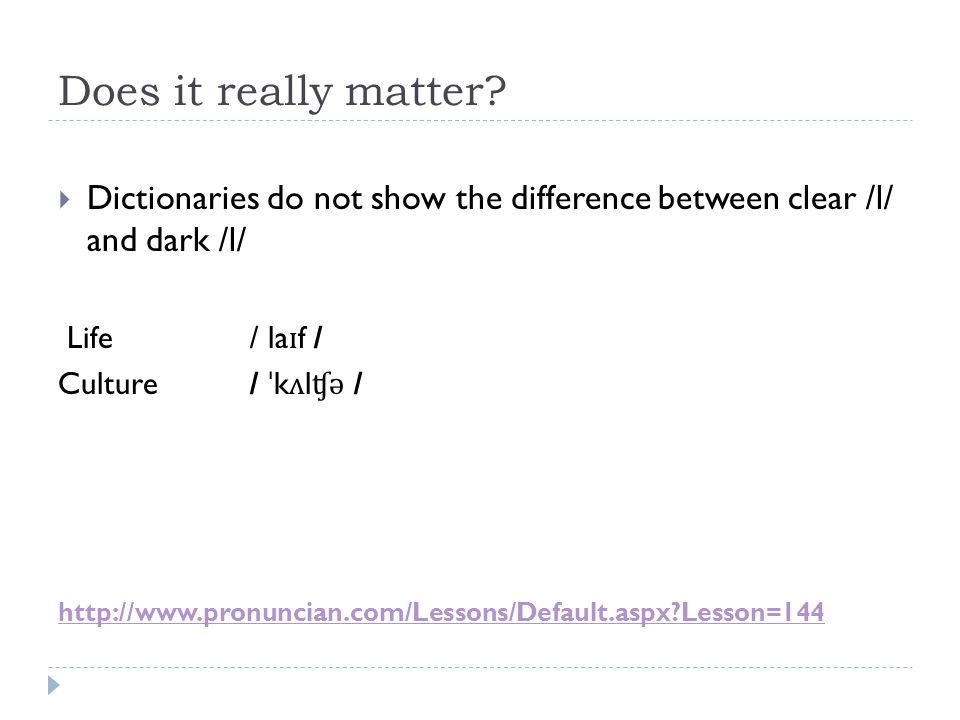 Does it really matter?  Dictionaries do not show the difference between clear /l/ and dark /l/ Life/ la ɪ f / Culture / ˈ k ʌ l ʧ ə / http://www.pron
