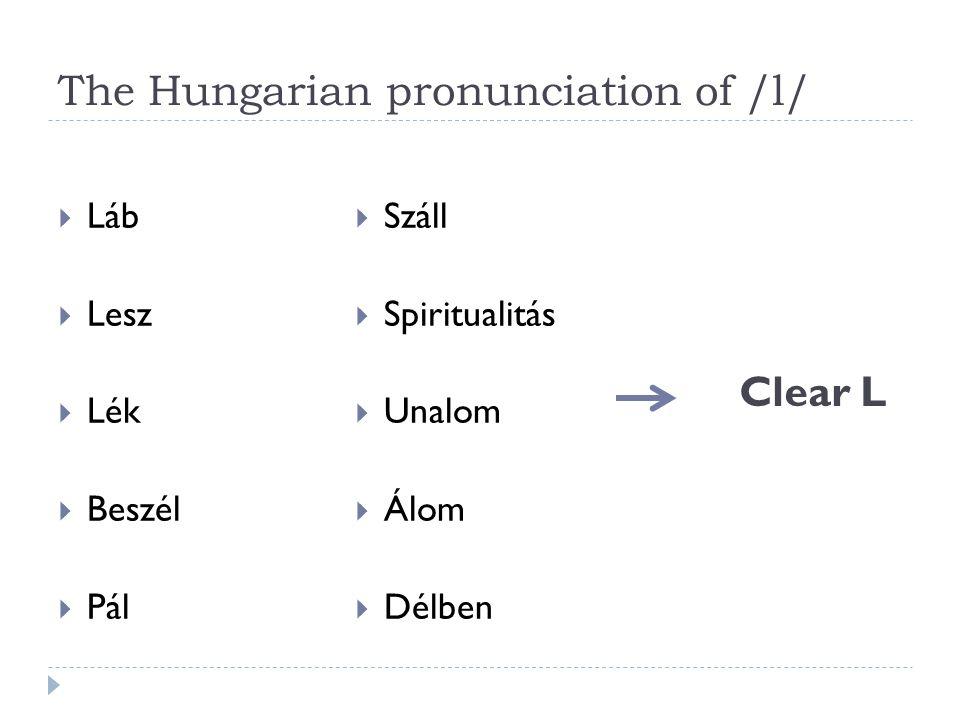 The Hungarian pronunciation of /l/  Láb  Lesz  Lék  Beszél  Pál  Száll  Spiritualitás  Unalom  Álom  Délben Clear L