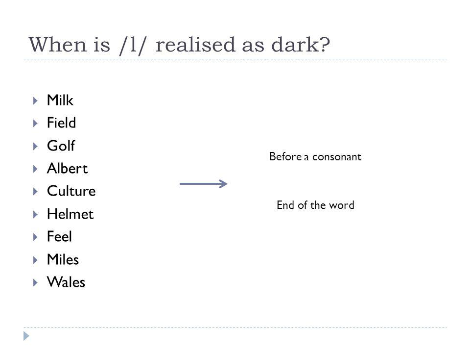When is /l/ realised as dark?  Milk  Field  Golf  Albert  Culture  Helmet  Feel  Miles  Wales Before a consonant End of the word