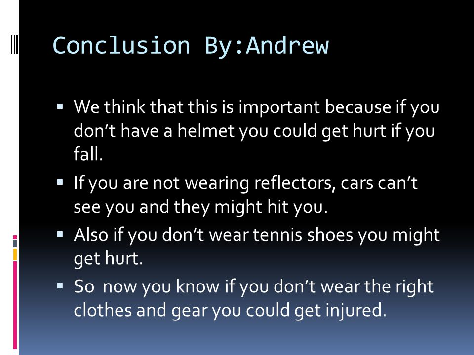 Conclusion By:Andrew  We think that this is important because if you don't have a helmet you could get hurt if you fall.
