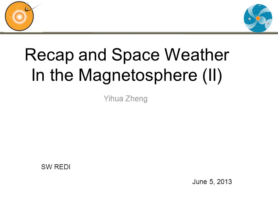 Recap and Space Weather In the Magnetosphere (II) Yihua Zheng June 5, 2013 SW REDI