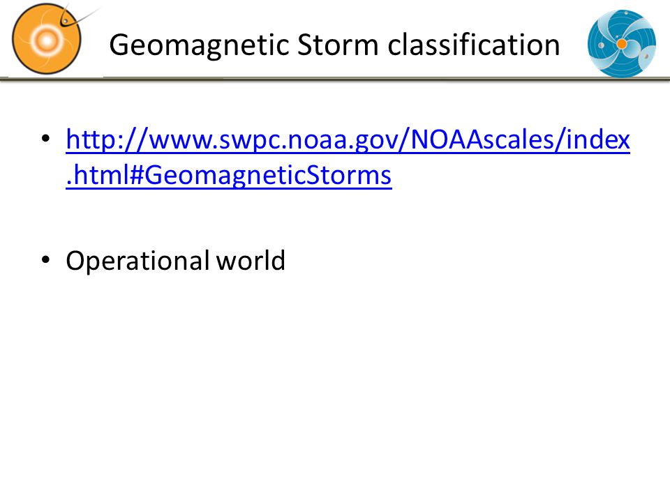 Geomagnetic Storm classification http://www.swpc.noaa.gov/NOAAscales/index.html#GeomagneticStorms http://www.swpc.noaa.gov/NOAAscales/index.html#GeomagneticStorms Operational world