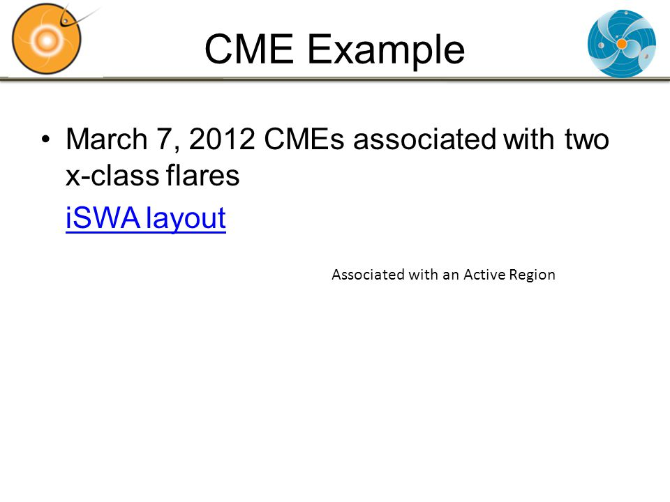 CME Example March 7, 2012 CMEs associated with two x-class flares iSWA layout Associated with an Active Region