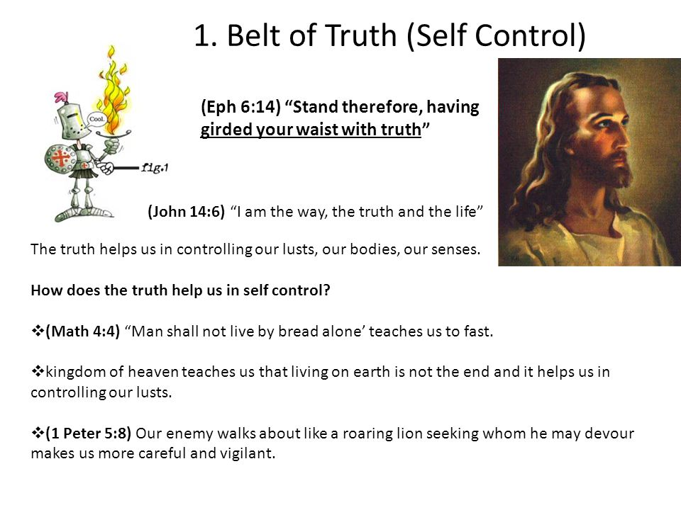 """1. Belt of Truth (Self Control) (Eph 6:14) """"Stand therefore, having girded your waist with truth"""" The truth helps us in controlling our lusts, our bod"""
