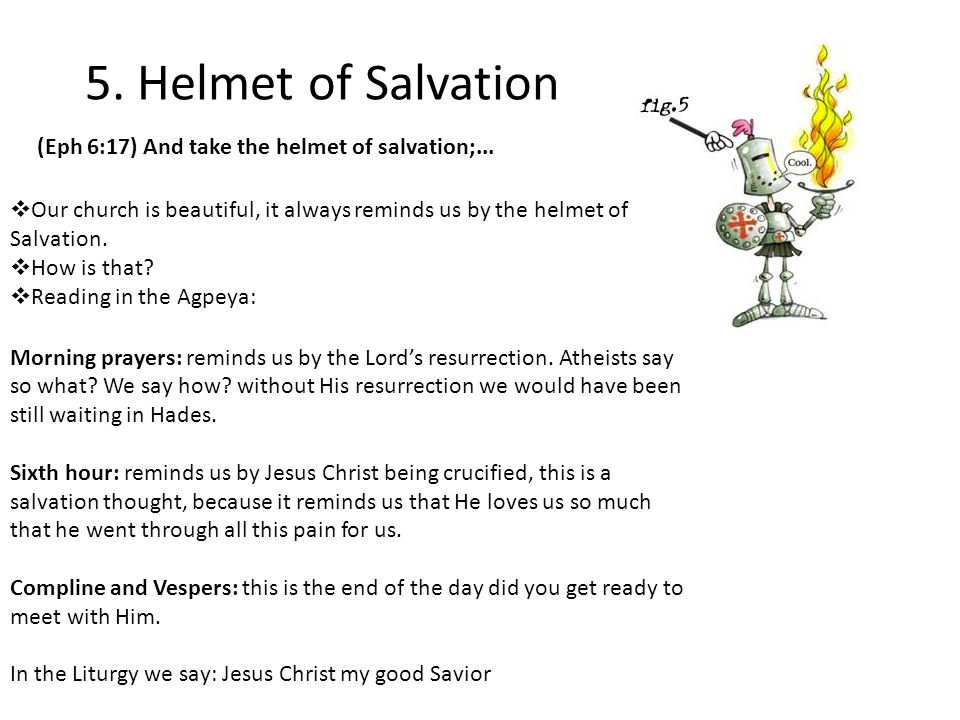 5. Helmet of Salvation  Our church is beautiful, it always reminds us by the helmet of Salvation.