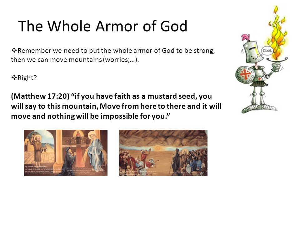 The Whole Armor of God  Remember we need to put the whole armor of God to be strong, then we can move mountains (worries;…).