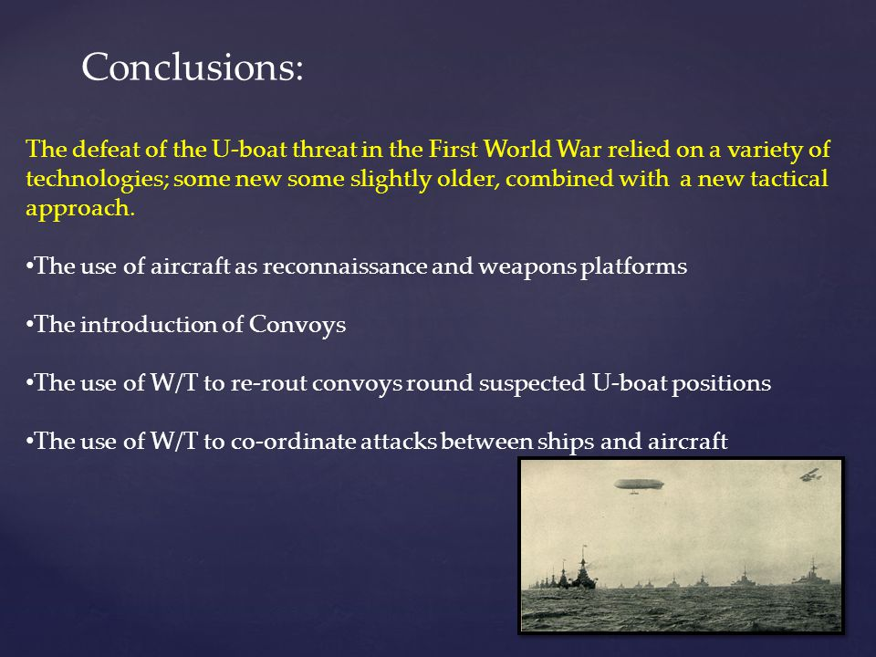 Conclusions: The defeat of the U-boat threat in the First World War relied on a variety of technologies; some new some slightly older, combined with a