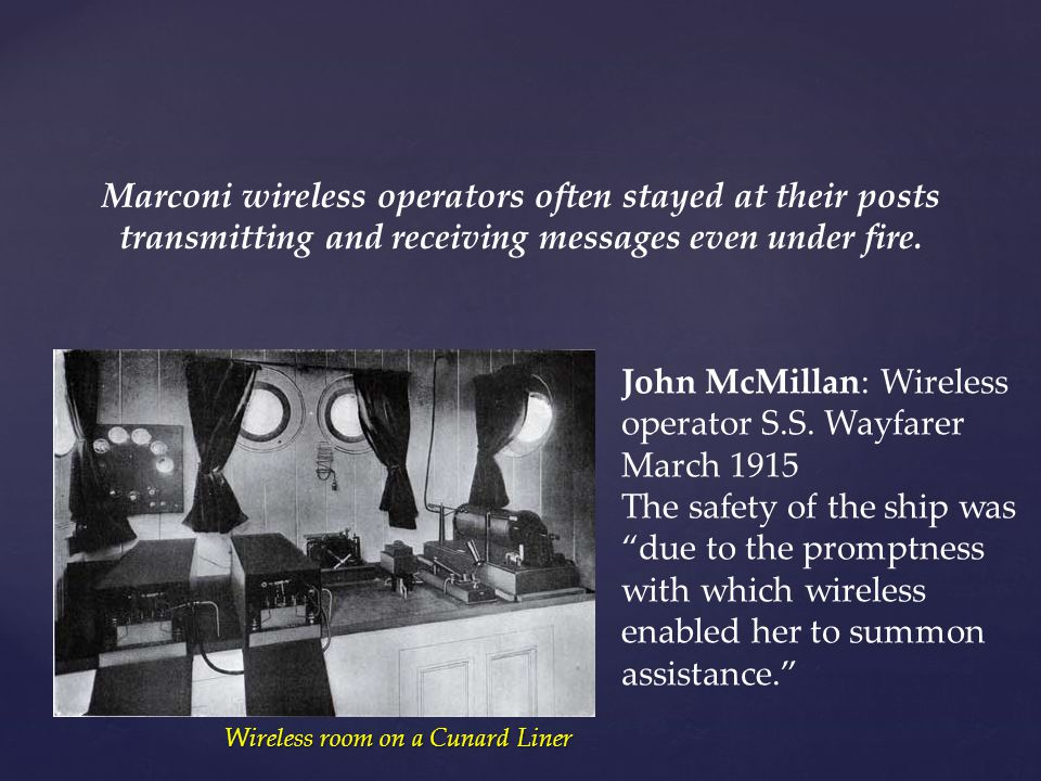 Marconi wireless operators often stayed at their posts transmitting and receiving messages even under fire. John McMillan: Wireless operator S.S. Wayf