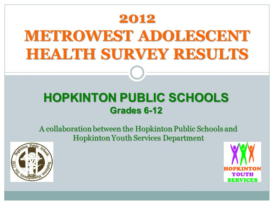 2012 METROWEST ADOLESCENT HEALTH SURVEY RESULTS HOPKINTON PUBLIC SCHOOLS Grades 6-12 A collaboration between the Hopkinton Public Schools and Hopkinton Youth Services Department