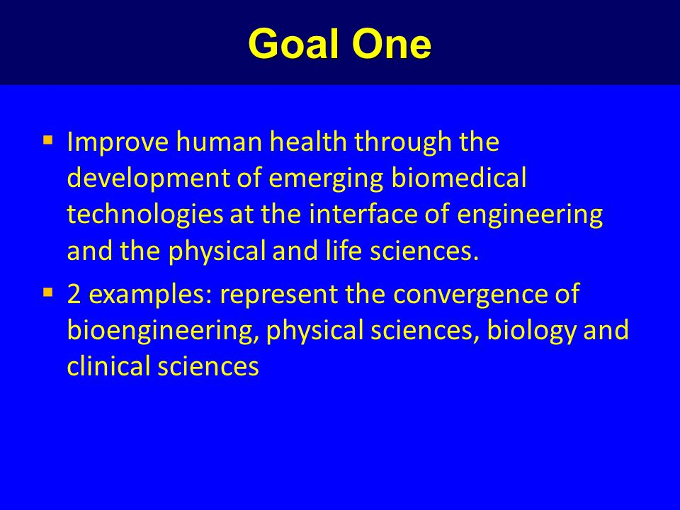 Goal One  Improve human health through the development of emerging biomedical technologies at the interface of engineering and the physical and life sciences.