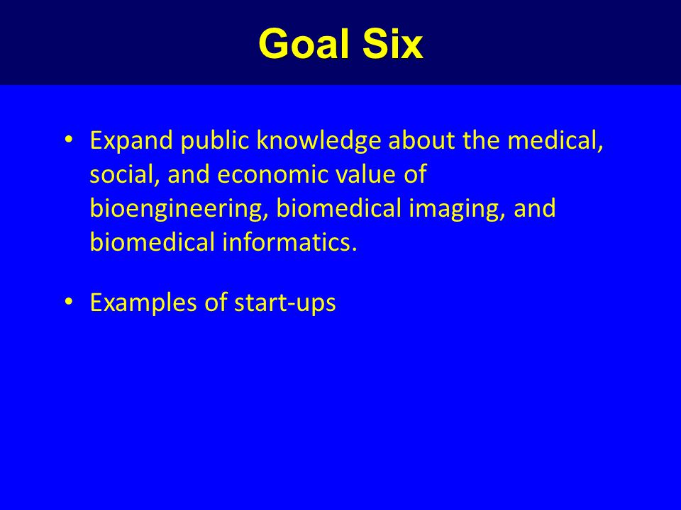 Goal Six Expand public knowledge about the medical, social, and economic value of bioengineering, biomedical imaging, and biomedical informatics.