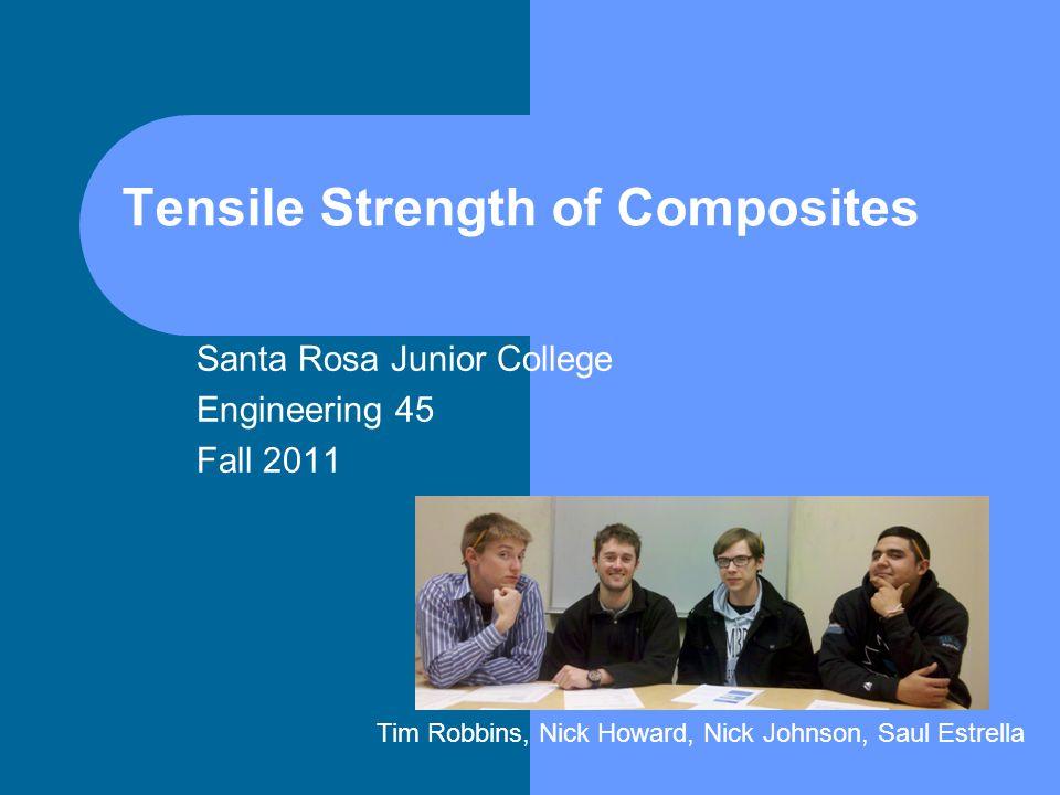 Tensile Strength of Composites Santa Rosa Junior College Engineering 45 Fall 2011 Tim Robbins, Nick Howard, Nick Johnson, Saul Estrella