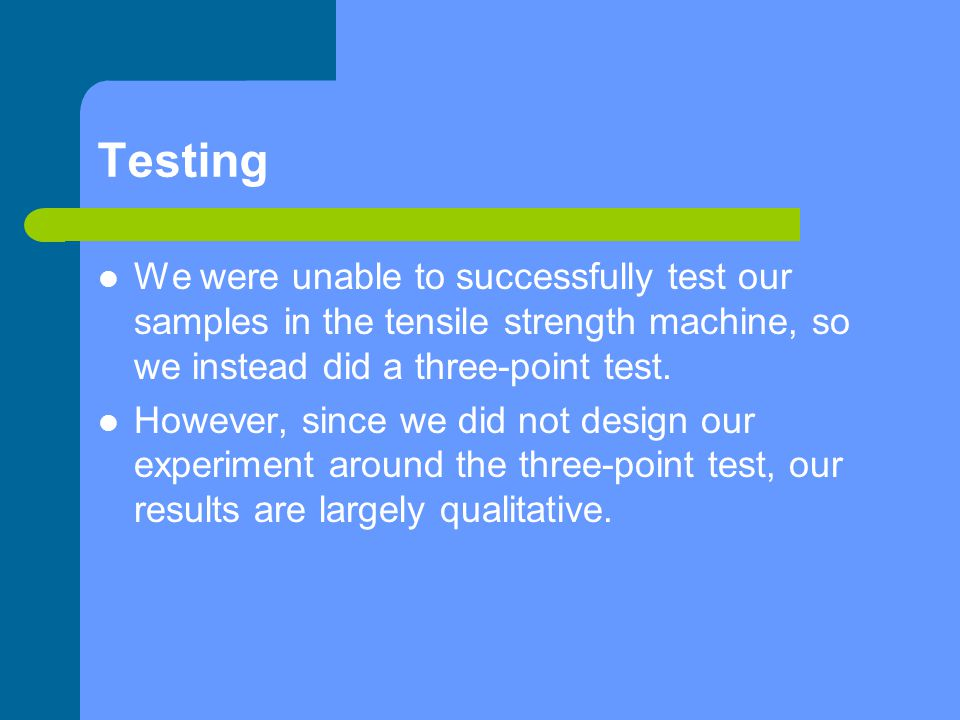 Testing We were unable to successfully test our samples in the tensile strength machine, so we instead did a three-point test. However, since we did n