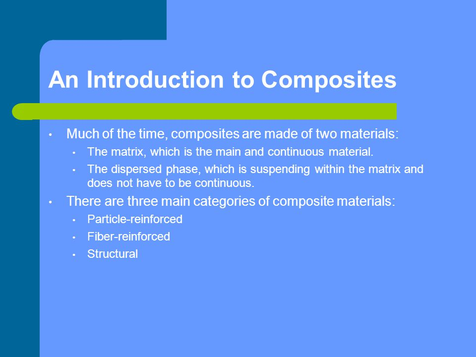 An Introduction to Composites Much of the time, composites are made of two materials: The matrix, which is the main and continuous material. The dispe