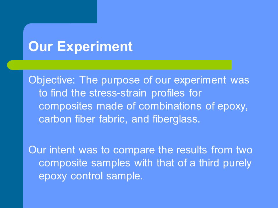 Our Experiment Objective: The purpose of our experiment was to find the stress-strain profiles for composites made of combinations of epoxy, carbon fi