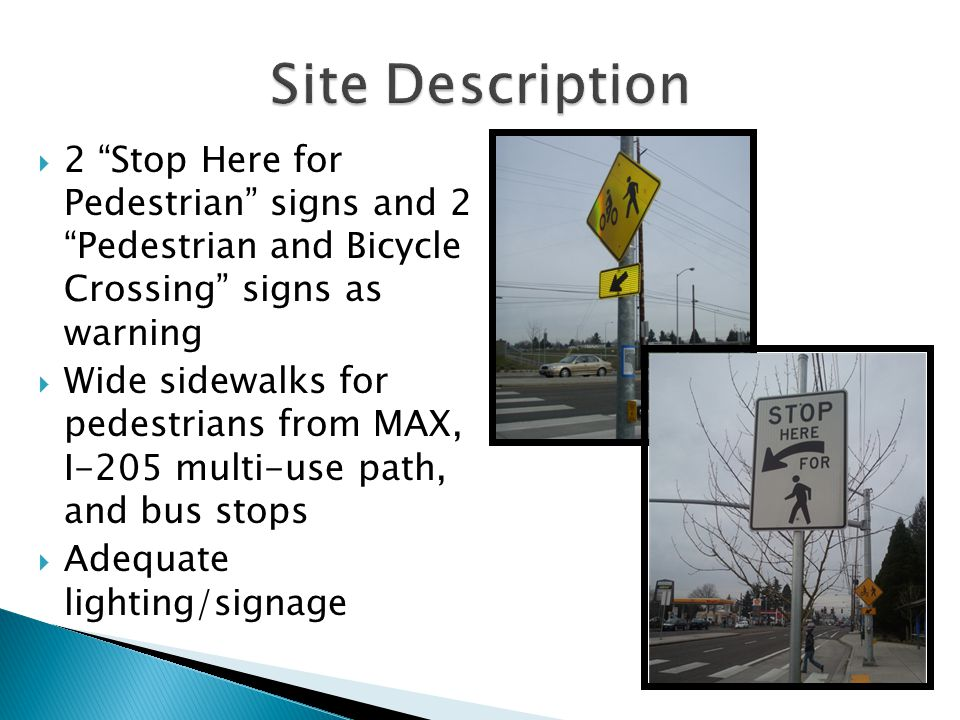  2 Stop Here for Pedestrian signs and 2 Pedestrian and Bicycle Crossing signs as warning  Wide sidewalks for pedestrians from MAX, I-205 multi-use path, and bus stops  Adequate lighting/signage