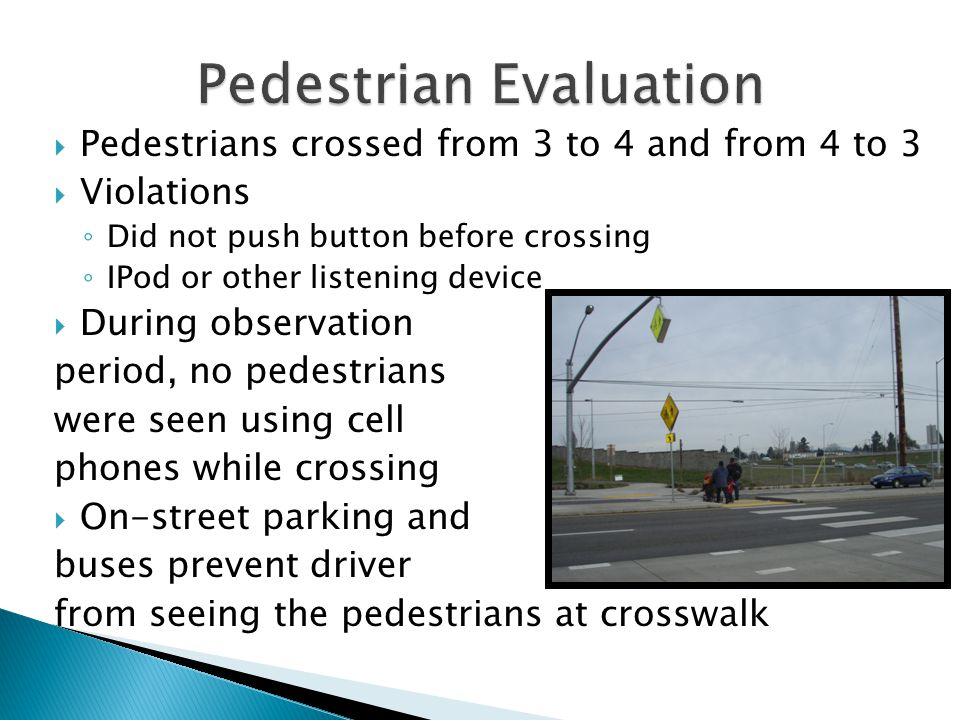  Pedestrians crossed from 3 to 4 and from 4 to 3  Violations ◦ Did not push button before crossing ◦ IPod or other listening device  During observation period, no pedestrians were seen using cell phones while crossing  On-street parking and buses prevent driver from seeing the pedestrians at crosswalk