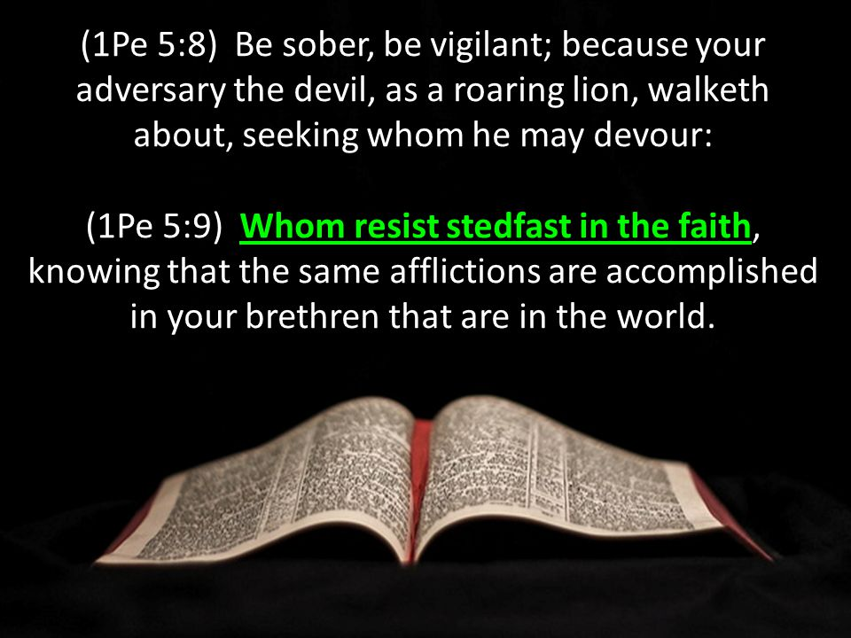 (1Pe 5:8) Be sober, be vigilant; because your adversary the devil, as a roaring lion, walketh about, seeking whom he may devour: Whom resist stedfast in the faith (1Pe 5:9) Whom resist stedfast in the faith, knowing that the same afflictions are accomplished in your brethren that are in the world.