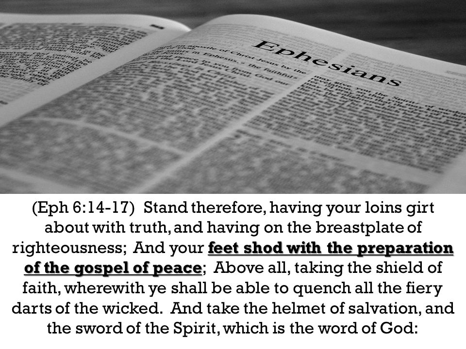 feet shod with the preparation of the gospel of peace (Eph 6:14-17) Stand therefore, having your loins girt about with truth, and having on the breastplate of righteousness; And your feet shod with the preparation of the gospel of peace; Above all, taking the shield of faith, wherewith ye shall be able to quench all the fiery darts of the wicked.