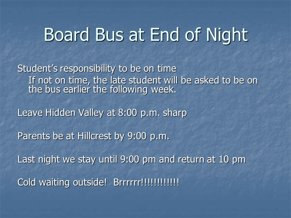 Board Bus at End of Night Student's responsibility to be on time If not on time, the late student will be asked to be on the bus earlier the following week.