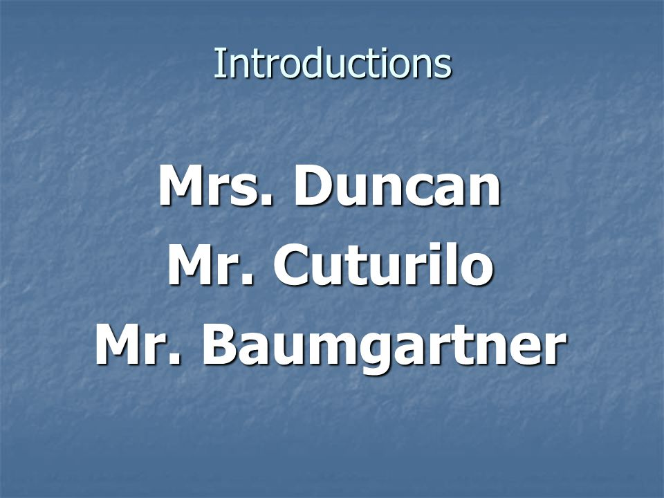Introductions Mrs. Duncan Mr. Cuturilo Mr. Baumgartner