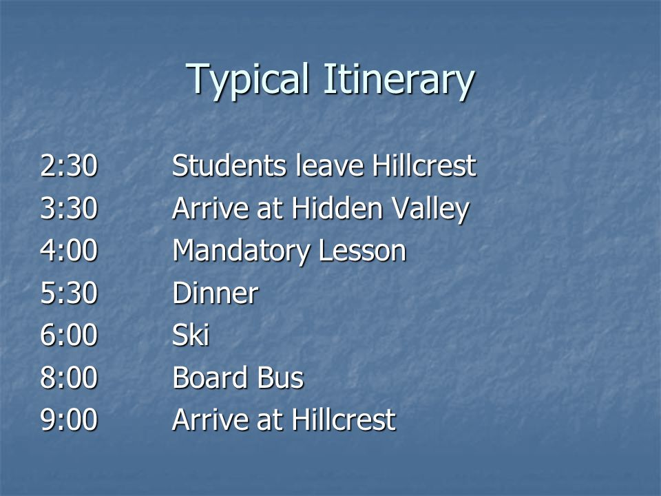 Typical Itinerary 2:30Students leave Hillcrest 3:30Arrive at Hidden Valley 4:00Mandatory Lesson 5:30Dinner 6:00Ski 8:00 Board Bus 9:00Arrive at Hillcrest