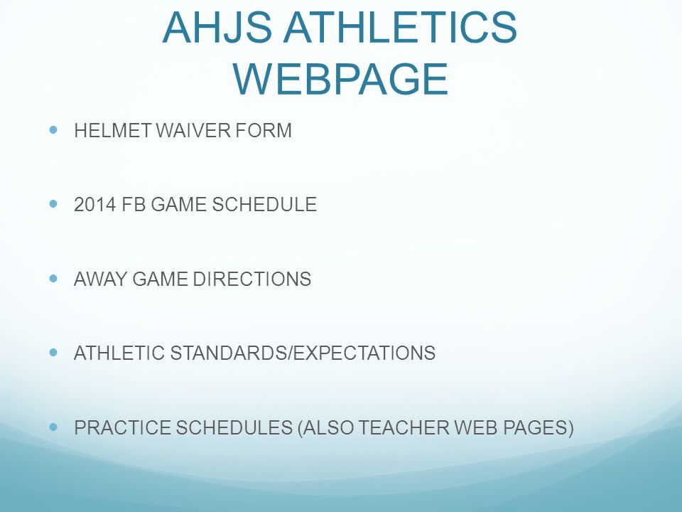 AHJS ATHLETICS WEBPAGE HELMET WAIVER FORM 2014 FB GAME SCHEDULE AWAY GAME DIRECTIONS ATHLETIC STANDARDS/EXPECTATIONS PRACTICE SCHEDULES (ALSO TEACHER WEB PAGES)