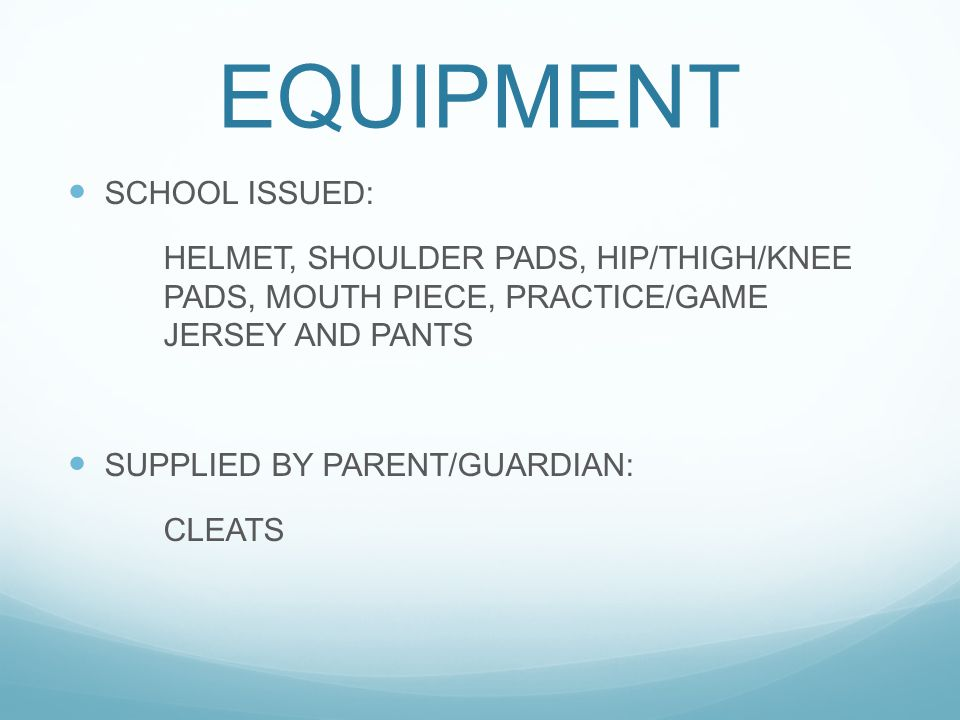 EQUIPMENT SCHOOL ISSUED: HELMET, SHOULDER PADS, HIP/THIGH/KNEE PADS, MOUTH PIECE, PRACTICE/GAME JERSEY AND PANTS SUPPLIED BY PARENT/GUARDIAN: CLEATS