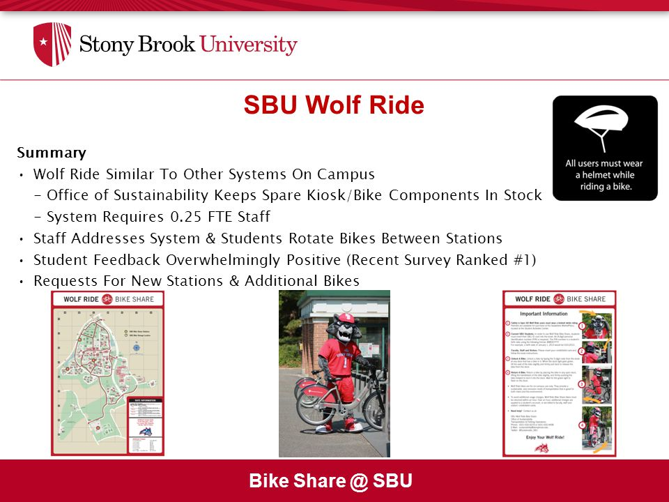 Bike Share @ SBU SBU Wolf Ride Summary Wolf Ride Similar To Other Systems On Campus - Office of Sustainability Keeps Spare Kiosk/Bike Components In Stock - System Requires 0.25 FTE Staff Staff Addresses System & Students Rotate Bikes Between Stations Student Feedback Overwhelmingly Positive (Recent Survey Ranked #1) Requests For New Stations & Additional Bikes