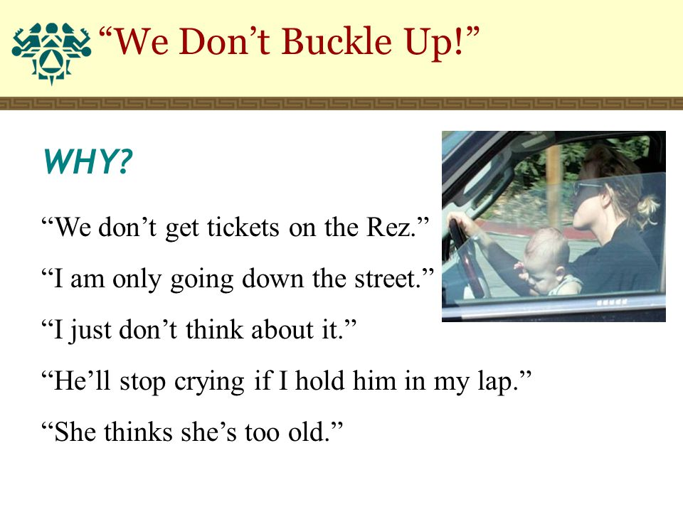 """We Don't Buckle Up!"" WHY? ""We don't get tickets on the Rez."" ""I am only going down the street."" ""I just don't think about it."" ""He'll stop crying if"