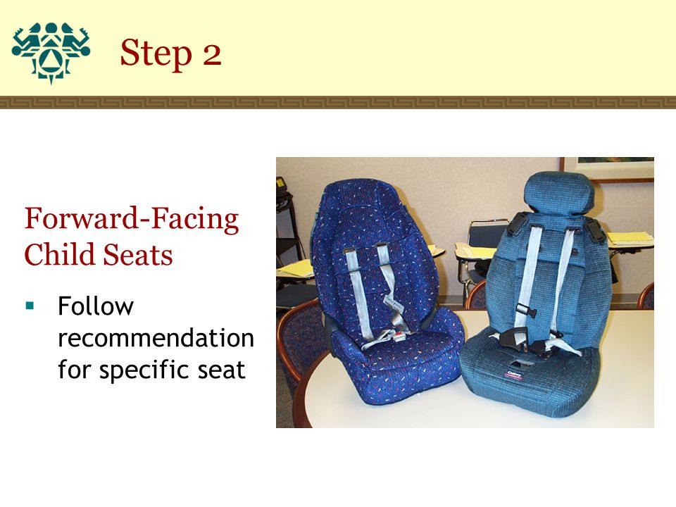 Step 2 Forward-Facing Child Seats  Follow recommendation for specific seat