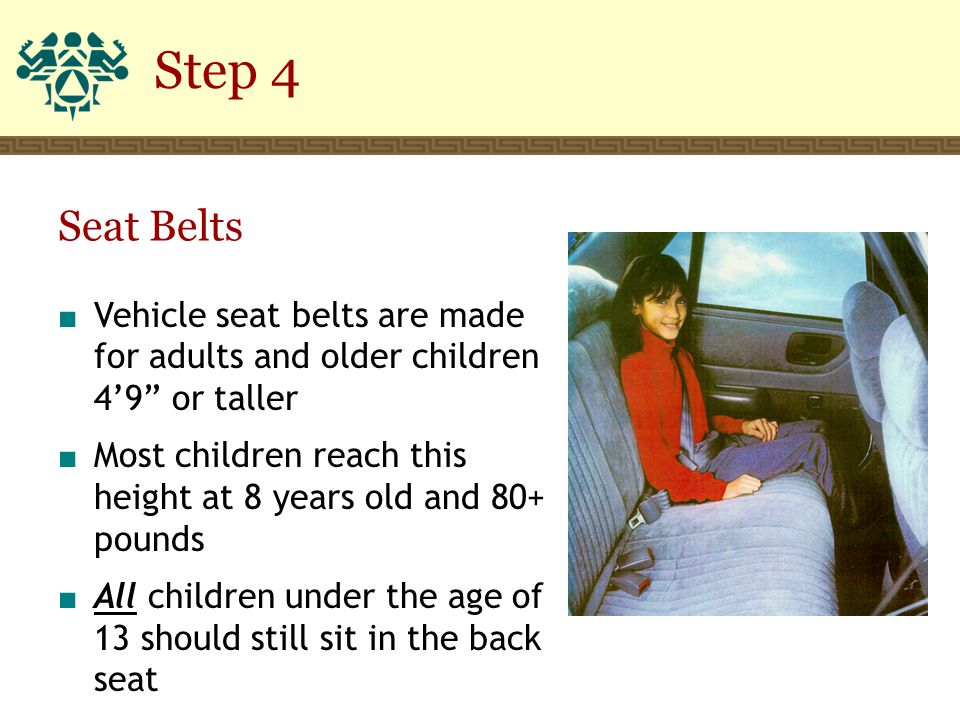 "Step 4 ■ Vehicle seat belts are made for adults and older children 4'9"" or taller ■ Most children reach this height at 8 years old and 80+ pounds ■ Al"