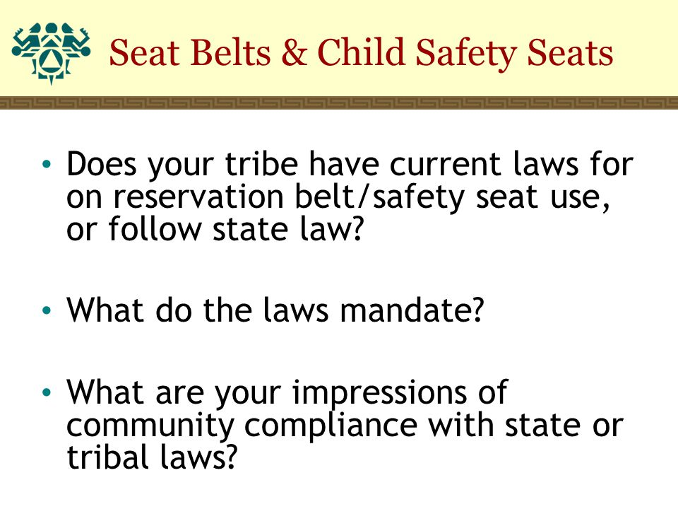 Seat Belts & Child Safety Seats Does your tribe have current laws for on reservation belt/safety seat use, or follow state law? What do the laws manda