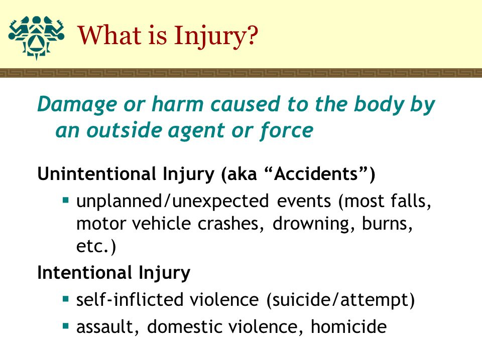 "What is Injury? Damage or harm caused to the body by an outside agent or force Unintentional Injury (aka ""Accidents"")  unplanned/unexpected events (m"