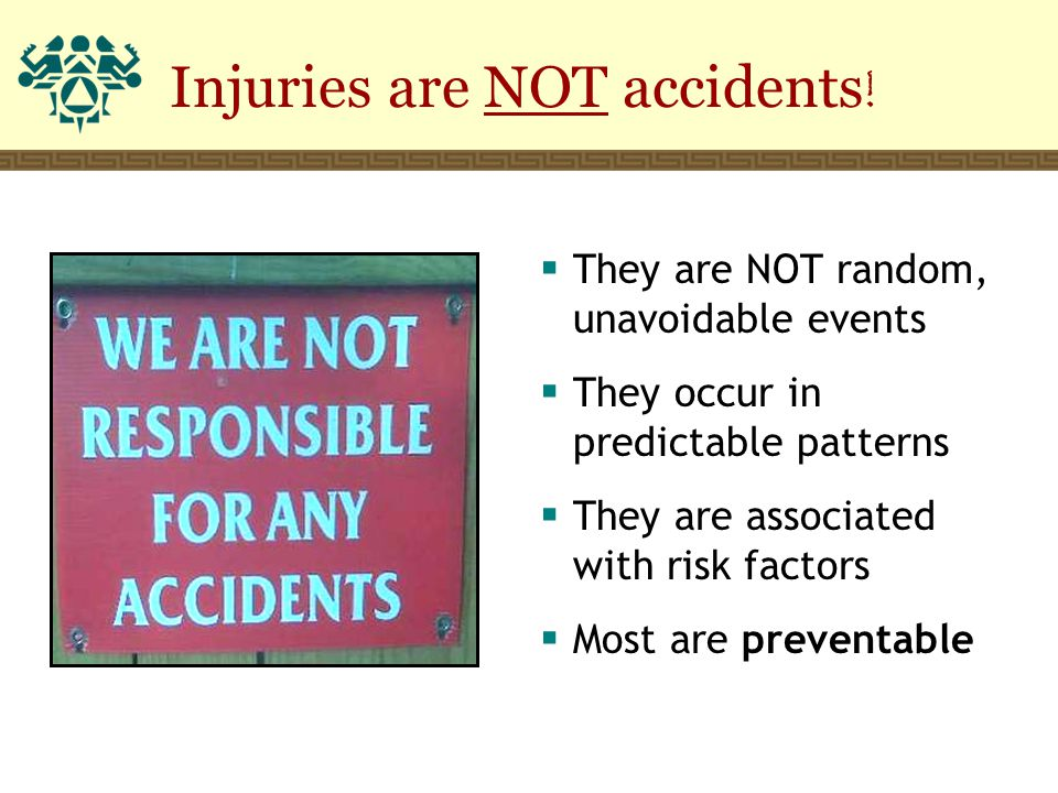 Injuries are NOT accidents !  They are NOT random, unavoidable events  They occur in predictable patterns  They are associated with risk factors 