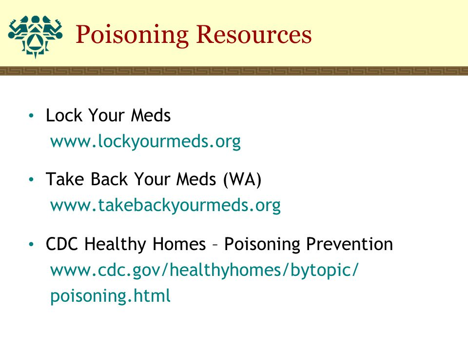 Poisoning Resources Lock Your Meds www.lockyourmeds.org Take Back Your Meds (WA) www.takebackyourmeds.org CDC Healthy Homes – Poisoning Prevention www