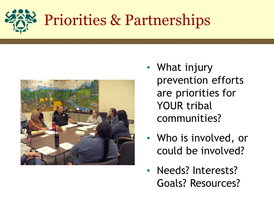 What injury prevention efforts are priorities for YOUR tribal communities? Who is involved, or could be involved? Needs? Interests? Goals? Resources?