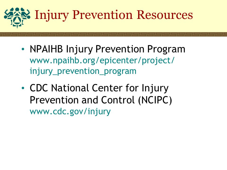 Injury Prevention Resources NPAIHB Injury Prevention Program www.npaihb.org/epicenter/project/ injury_prevention_program CDC National Center for Injur