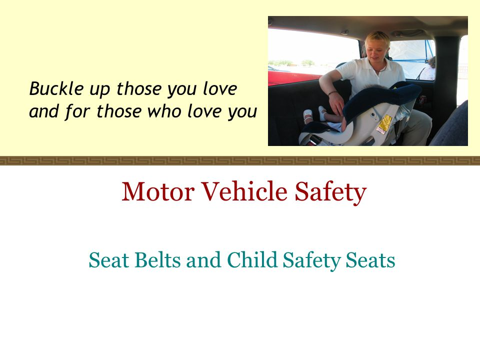 Motor Vehicle Safety Seat Belts and Child Safety Seats Buckle up those you love and for those who love you