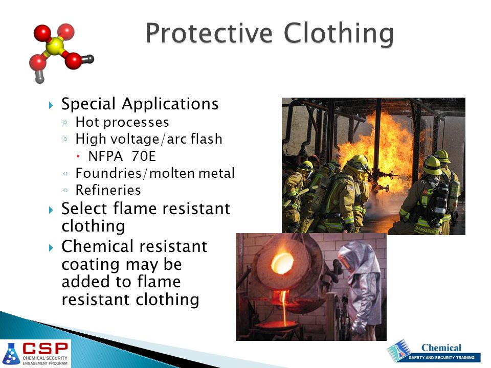  Special Applications ◦ Hot processes ◦ High voltage/arc flash  NFPA 70E ◦ Foundries/molten metal ◦ Refineries  Select flame resistant clothing  Chemical resistant coating may be added to flame resistant clothing Protective Clothing