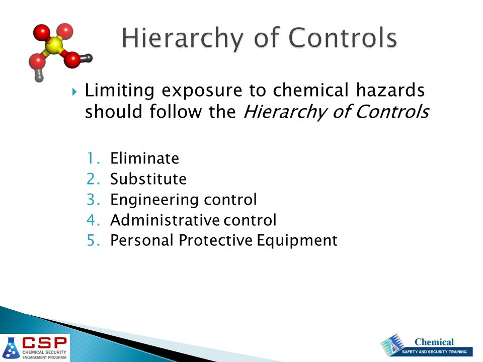  Limiting exposure to chemical hazards should follow the Hierarchy of Controls 1.Eliminate 2.Substitute 3.Engineering control 4.Administrative control 5.Personal Protective Equipment