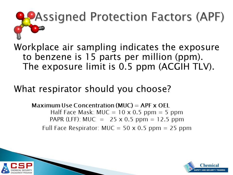 Workplace air sampling indicates the exposure to benzene is 15 parts per million (ppm). The exposure limit is 0.5 ppm (ACGIH TLV). What respirator sho